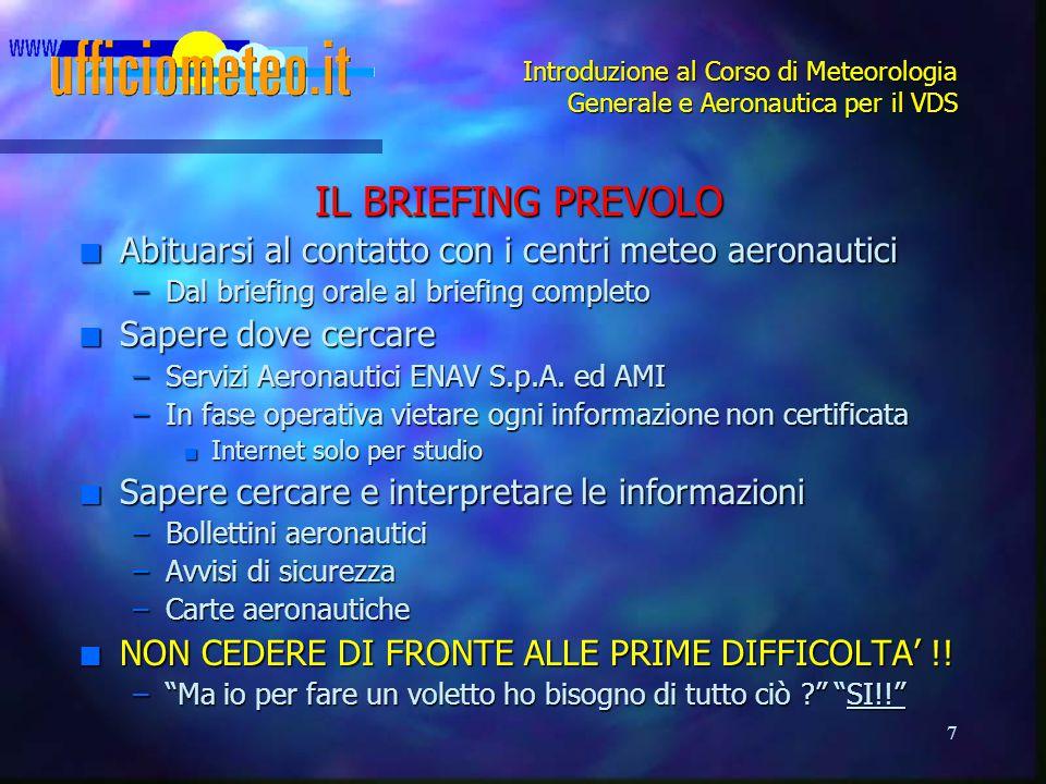 7 Introduzione al Corso di Meteorologia Generale e Aeronautica per il VDS IL BRIEFING PREVOLO n Abituarsi al contatto con i centri meteo aeronautici –