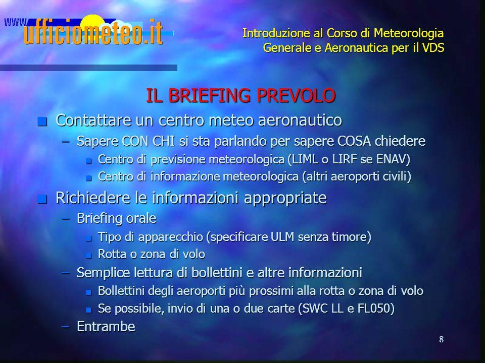 8 Introduzione al Corso di Meteorologia Generale e Aeronautica per il VDS IL BRIEFING PREVOLO n Contattare un centro meteo aeronautico –Sapere CON CHI