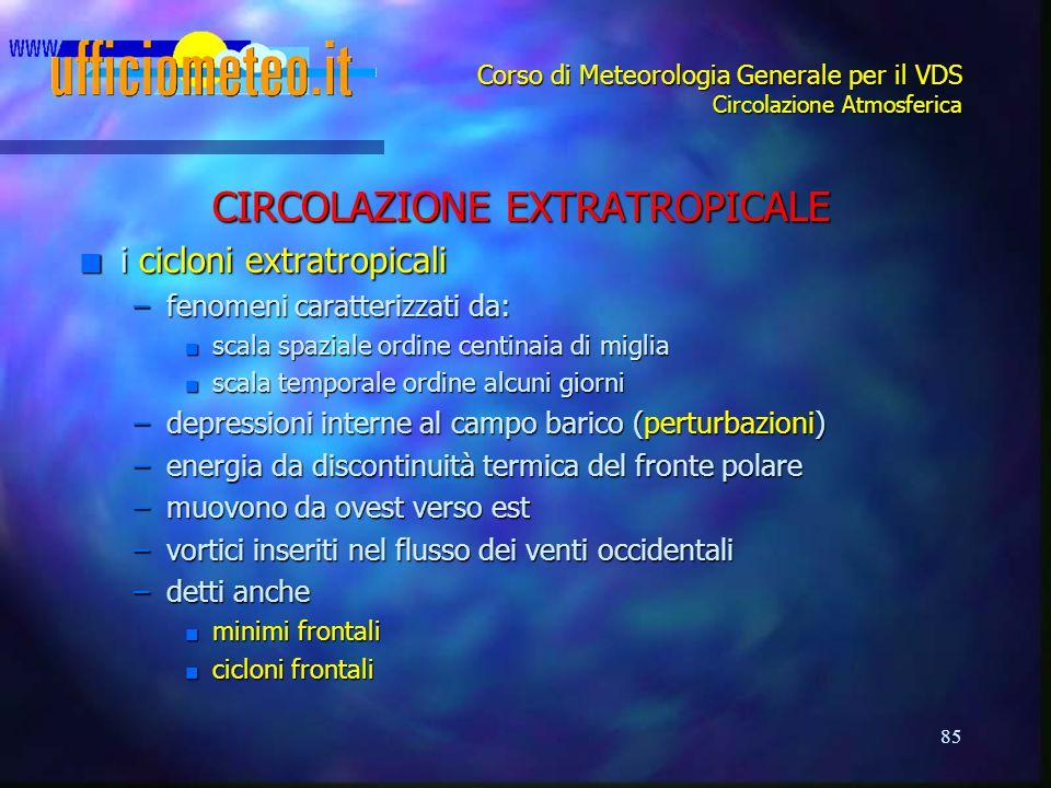 85 Corso di Meteorologia Generale per il VDS Circolazione Atmosferica CIRCOLAZIONE EXTRATROPICALE n i cicloni extratropicali –fenomeni caratterizzati