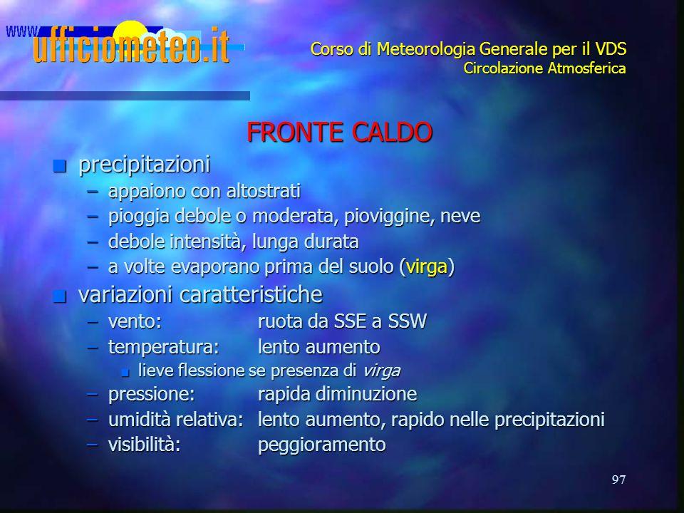 97 Corso di Meteorologia Generale per il VDS Circolazione Atmosferica FRONTE CALDO n precipitazioni –appaiono con altostrati –pioggia debole o moderat