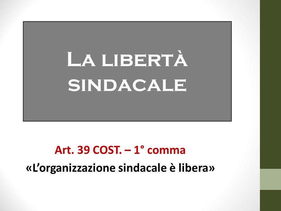 Art. 39 COST. – 1° comma «L'organizzazione sindacale è libera» La libertà sindacale