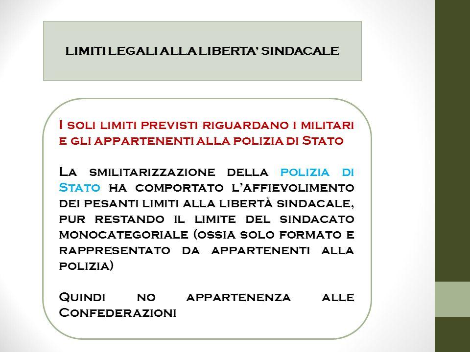 LIMITI LEGALI ALLA LIBERTA' SINDACALE I soli limiti previsti riguardano i militari e gli appartenenti alla polizia di Stato La smilitarizzazione della
