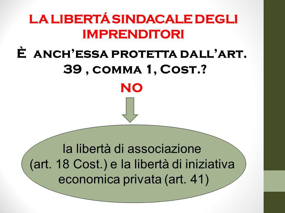 LA LIBERTÁ SINDACALE DEGLI IMPRENDITORI È anch'essa protetta dall'art. 39, comma 1, Cost.? NO la libertà di associazione (art. 18 Cost.) e la libertà