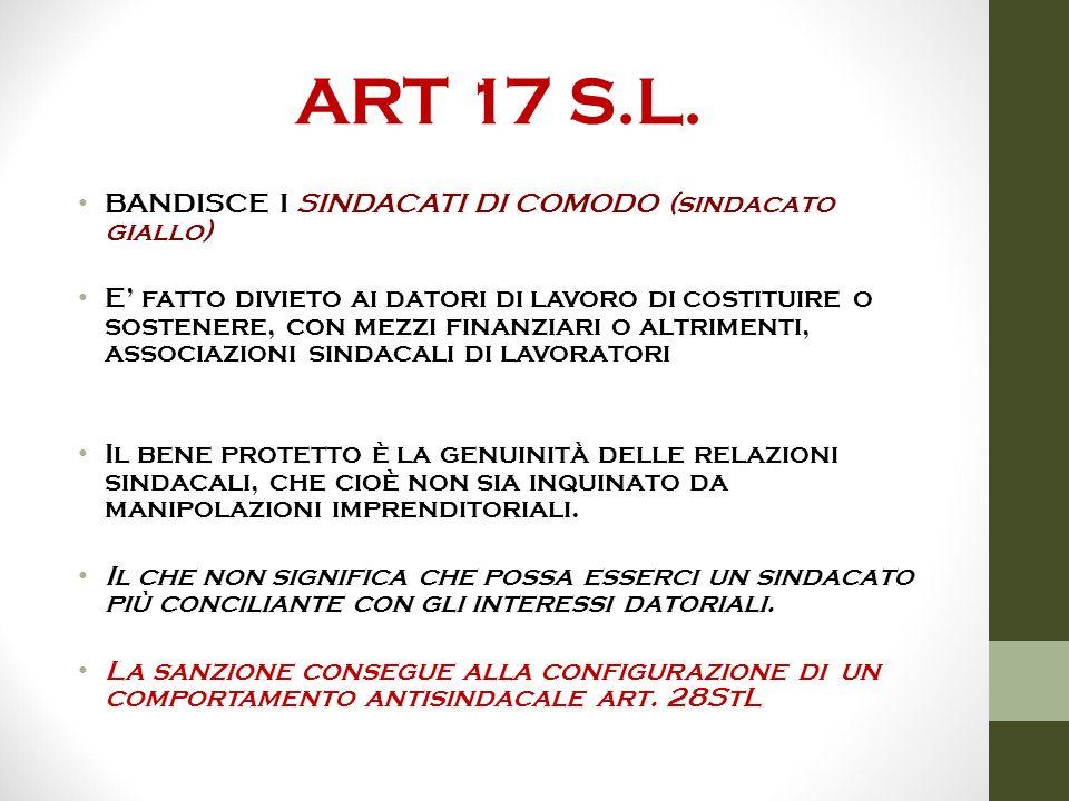 ART 17 S.L. BANDISCE I SINDACATI DI COMODO (sindacato giallo) E' fatto divieto ai datori di lavoro di costituire o sostenere, con mezzi finanziari o a