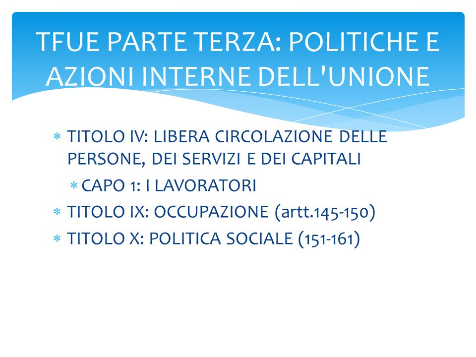  TITOLO IV: LIBERA CIRCOLAZIONE DELLE PERSONE, DEI SERVIZI E DEI CAPITALI  CAPO 1: I LAVORATORI  TITOLO IX: OCCUPAZIONE (artt.145-150)  TITOLO X: POLITICA SOCIALE (151-161) TFUE PARTE TERZA: POLITICHE E AZIONI INTERNE DELL UNIONE