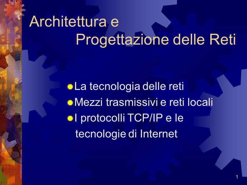 1 Architettura e Progettazione delle Reti  La tecnologia delle reti  Mezzi trasmissivi e reti locali  I protocolli TCP/IP e le tecnologie di Intern