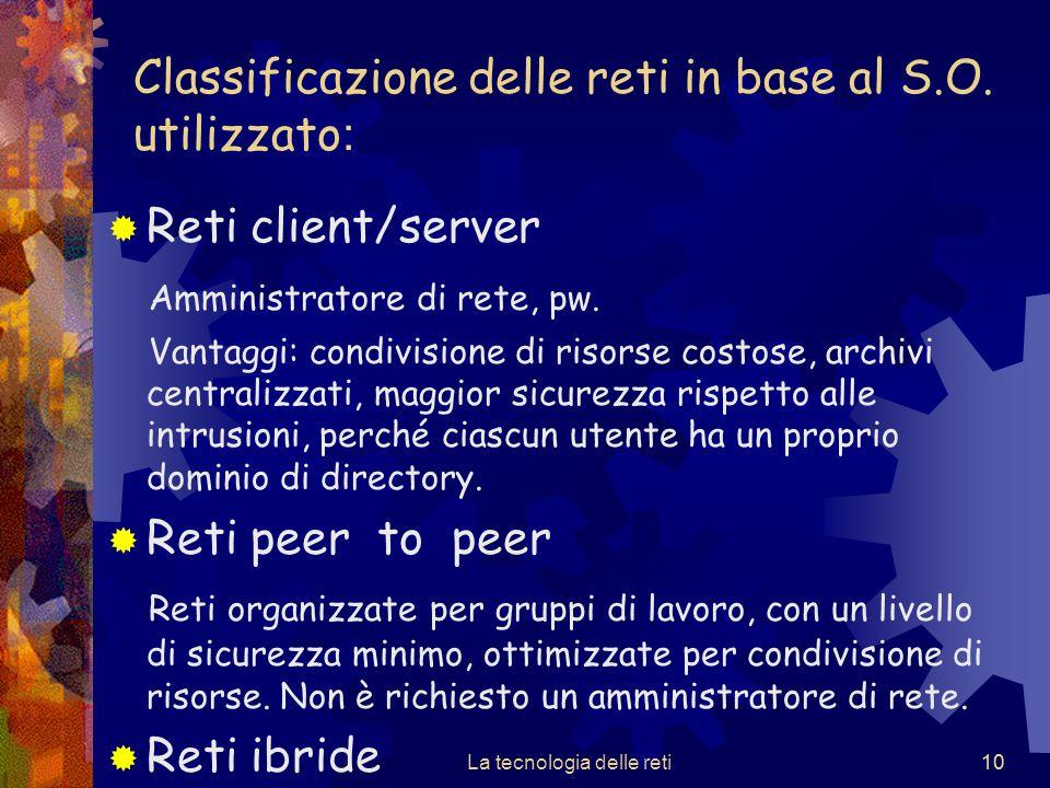 10 Classificazione delle reti in base al S.O. utilizzato :  Reti client/server Amministratore di rete, pw. Vantaggi: condivisione di risorse costose,