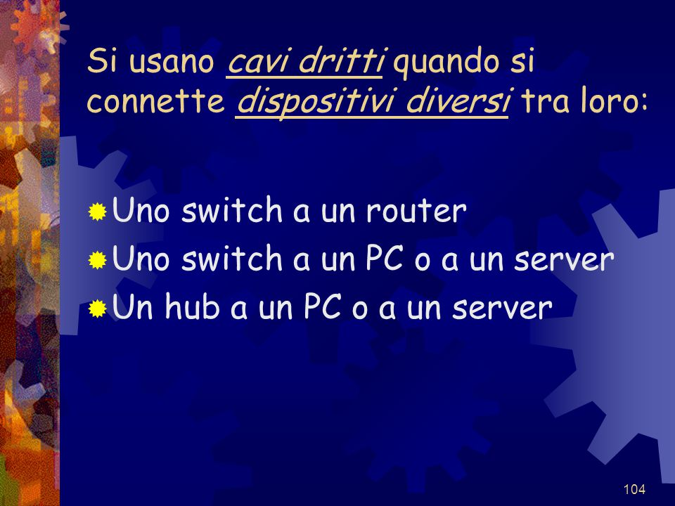 104 Si usano cavi dritti quando si connette dispositivi diversi tra loro:  Uno switch a un router  Uno switch a un PC o a un server  Un hub a un PC o a un server