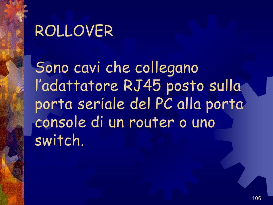 106 ROLLOVER Sono cavi che collegano l'adattatore RJ45 posto sulla porta seriale del PC alla porta console di un router o uno switch.
