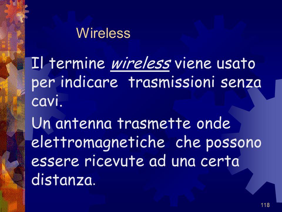 118 Wireless Il termine wireless viene usato per indicare trasmissioni senza cavi. Un antenna trasmette onde elettromagnetiche che possono essere rice