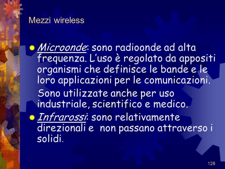 126 Mezzi wireless  Microonde: sono radioonde ad alta frequenza. L'uso è regolato da appositi organismi che definisce le bande e le loro applicazioni