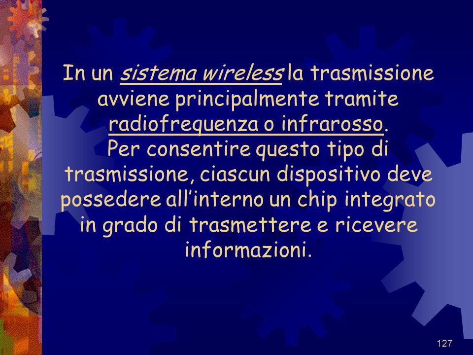 127 In un sistema wireless la trasmissione avviene principalmente tramite radiofrequenza o infrarosso. Per consentire questo tipo di trasmissione, cia