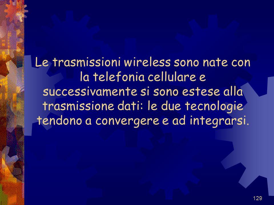 129 Le trasmissioni wireless sono nate con la telefonia cellulare e successivamente si sono estese alla trasmissione dati: le due tecnologie tendono a