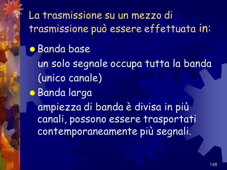 146 La trasmissione su un mezzo di trasmissione può essere effettuata in:  Banda base un solo segnale occupa tutta la banda (unico canale)  Banda la
