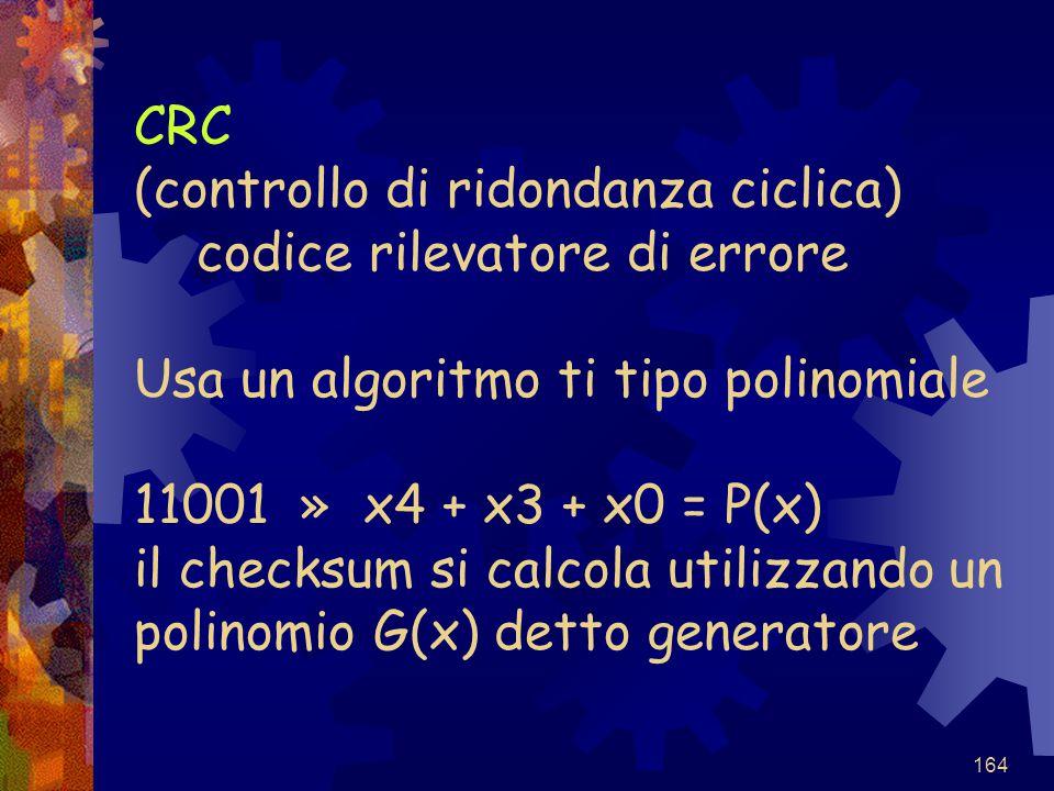 164 CRC (controllo di ridondanza ciclica) codice rilevatore di errore Usa un algoritmo ti tipo polinomiale 11001 » x4 + x3 + x0 = P(x) il checksum si