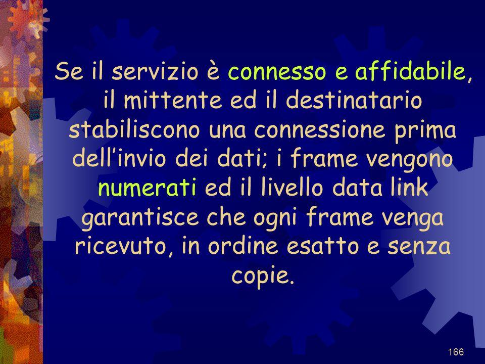 166 Se il servizio è connesso e affidabile, il mittente ed il destinatario stabiliscono una connessione prima dell'invio dei dati; i frame vengono num