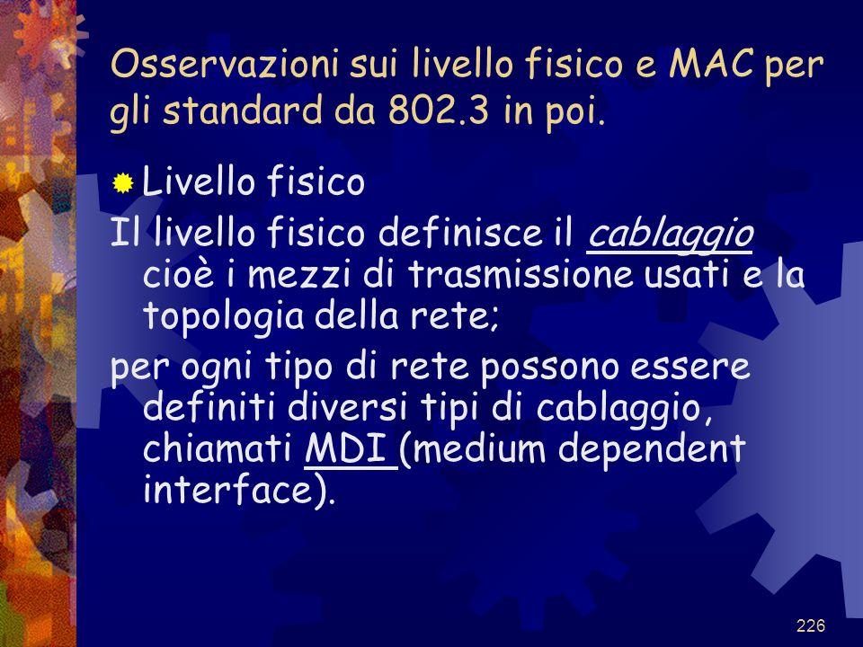 226 Osservazioni sui livello fisico e MAC per gli standard da 802.3 in poi.  Livello fisico Il livello fisico definisce il cablaggio cioè i mezzi di