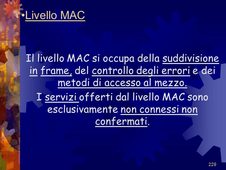 229 Livello MAC Il livello MAC si occupa della suddivisione in frame, del controllo degli errori e dei metodi di accesso al mezzo. I servizi offerti d