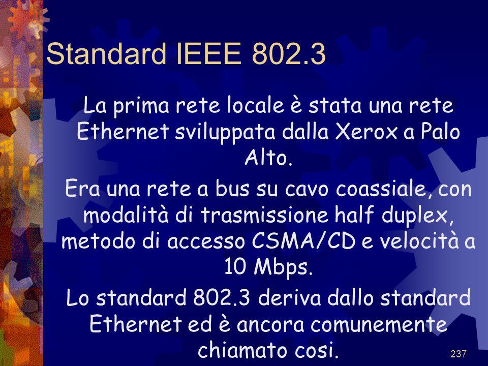 237 Standard IEEE 802.3 La prima rete locale è stata una rete Ethernet sviluppata dalla Xerox a Palo Alto. Era una rete a bus su cavo coassiale, con m