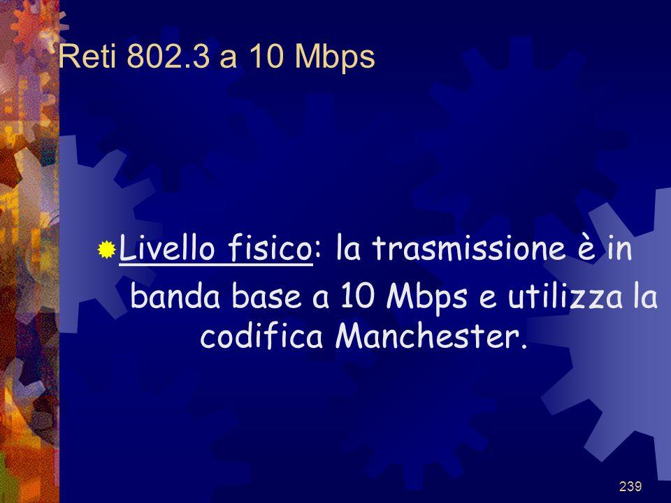 239 Reti 802.3 a 10 Mbps  Livello fisico: la trasmissione è in banda base a 10 Mbps e utilizza la codifica Manchester.
