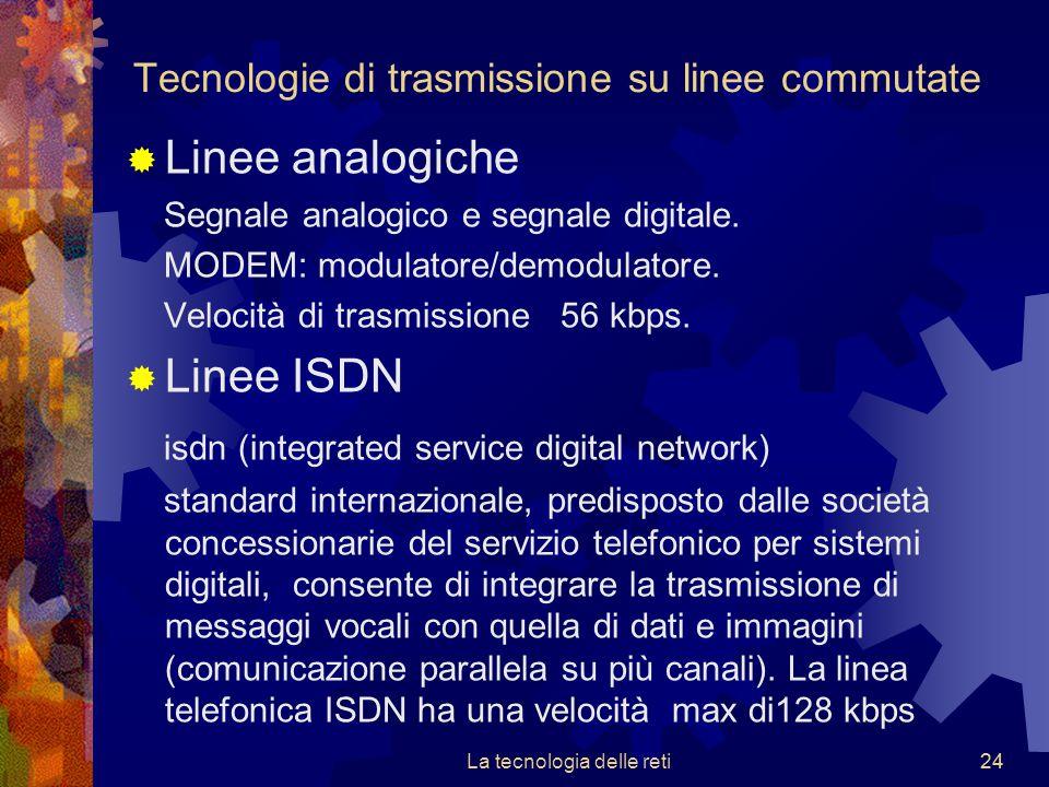 24 Tecnologie di trasmissione su linee commutate  Linee analogiche Segnale analogico e segnale digitale. MODEM: modulatore/demodulatore. Velocità di