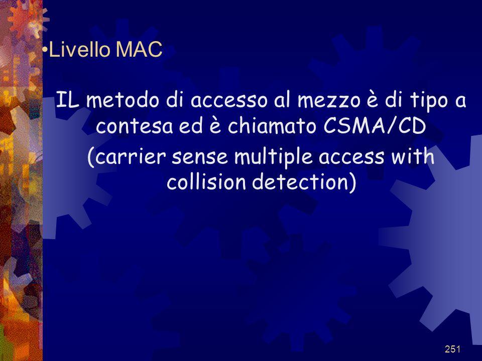251 Livello MAC IL metodo di accesso al mezzo è di tipo a contesa ed è chiamato CSMA/CD (carrier sense multiple access with collision detection)