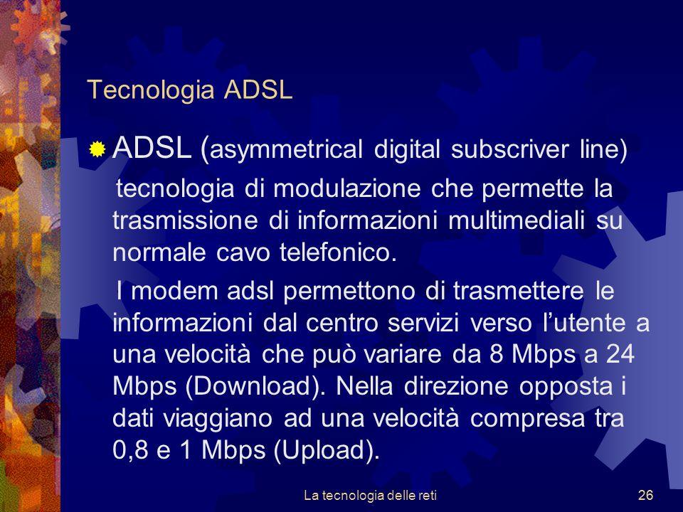 26 Tecnologia ADSL  ADSL ( asymmetrical digital subscriver line) tecnologia di modulazione che permette la trasmissione di informazioni multimediali