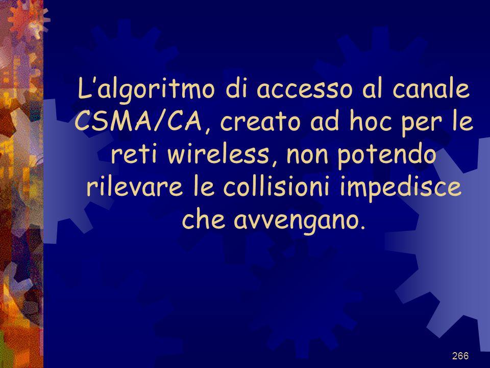 266 L'algoritmo di accesso al canale CSMA/CA, creato ad hoc per le reti wireless, non potendo rilevare le collisioni impedisce che avvengano.