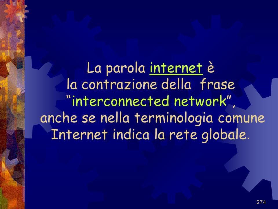 """274 La parola internet è la contrazione della frase """"interconnected network"""", anche se nella terminologia comune Internet indica la rete globale."""