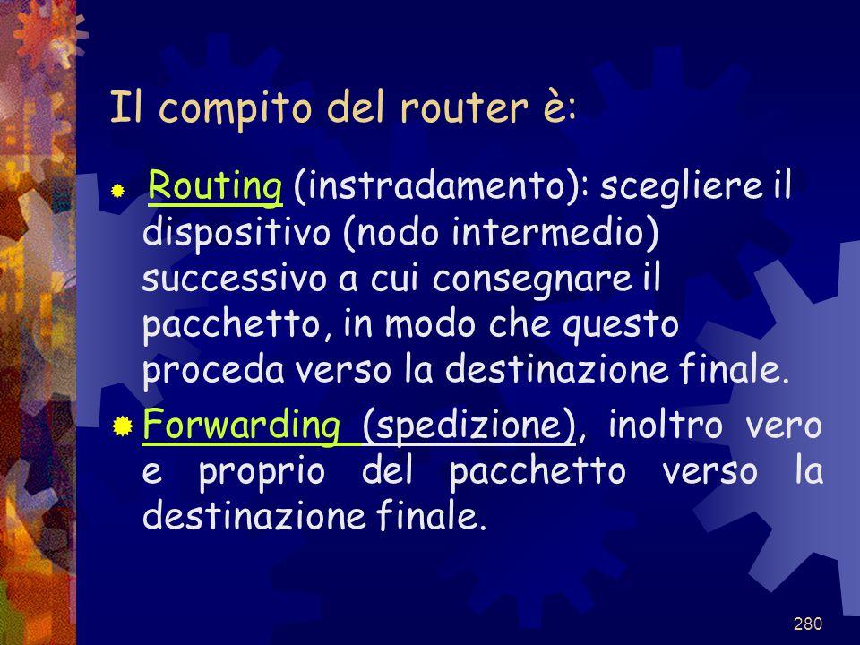 280 Il compito del router è:  Routing (instradamento): scegliere il dispositivo (nodo intermedio) successivo a cui consegnare il pacchetto, in modo c