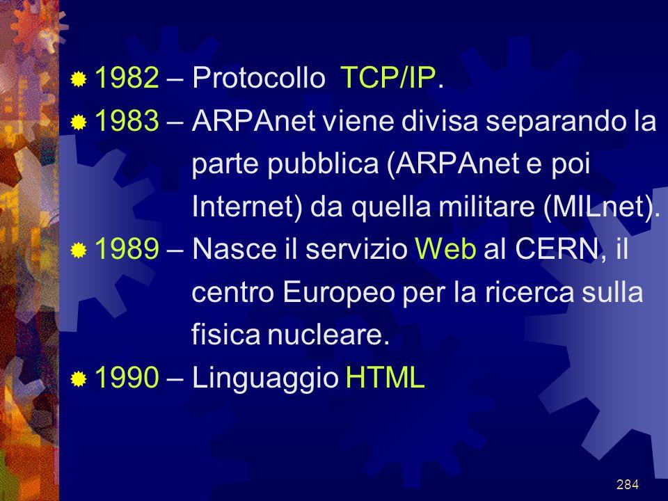 284  1982 – Protocollo TCP/IP.  1983 – ARPAnet viene divisa separando la parte pubblica (ARPAnet e poi Internet) da quella militare (MILnet).  1989