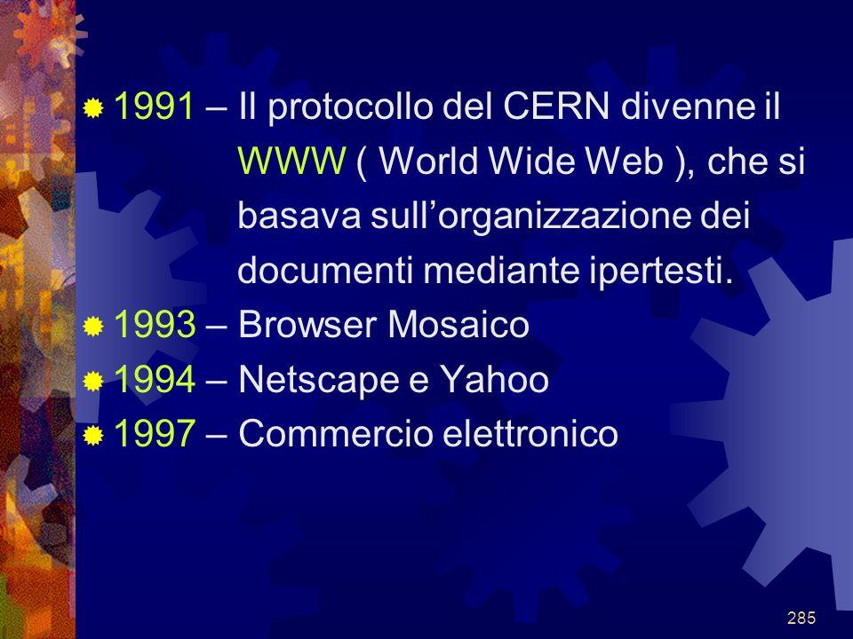 285  1991 – Il protocollo del CERN divenne il WWW ( World Wide Web ), che si basava sull'organizzazione dei documenti mediante ipertesti.  1993 – Br
