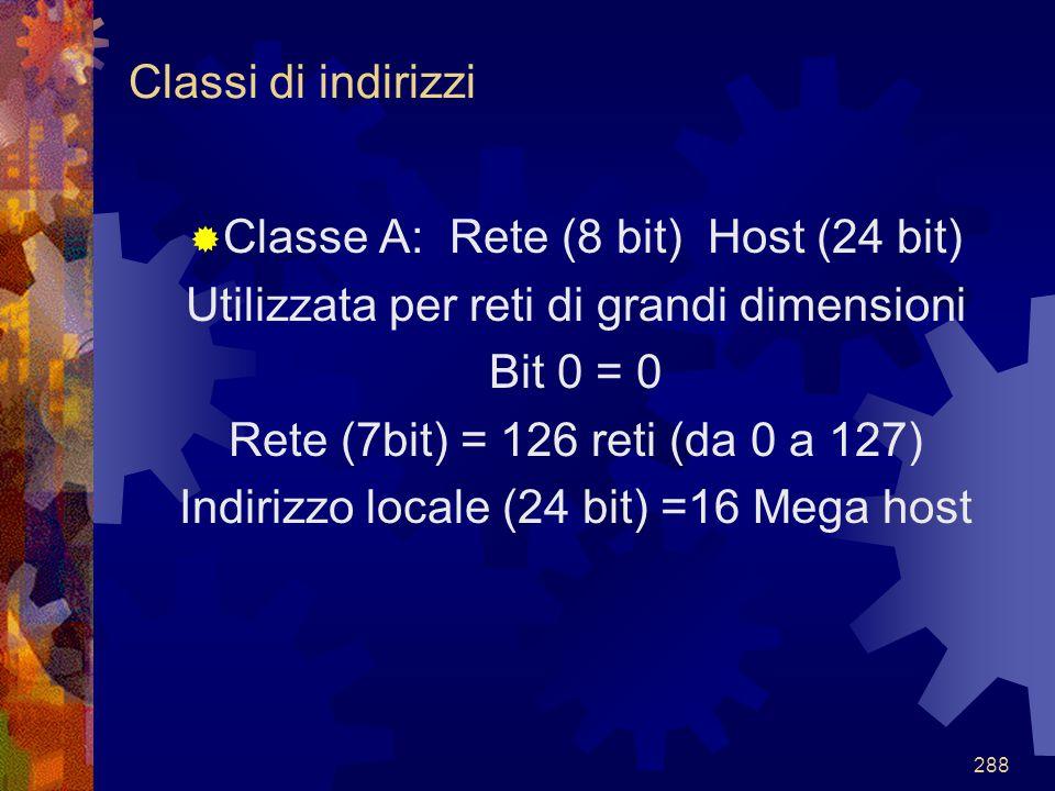 288  Classe A: Rete (8 bit) Host (24 bit) Utilizzata per reti di grandi dimensioni Bit 0 = 0 Rete (7bit) = 126 reti (da 0 a 127) Indirizzo locale (24