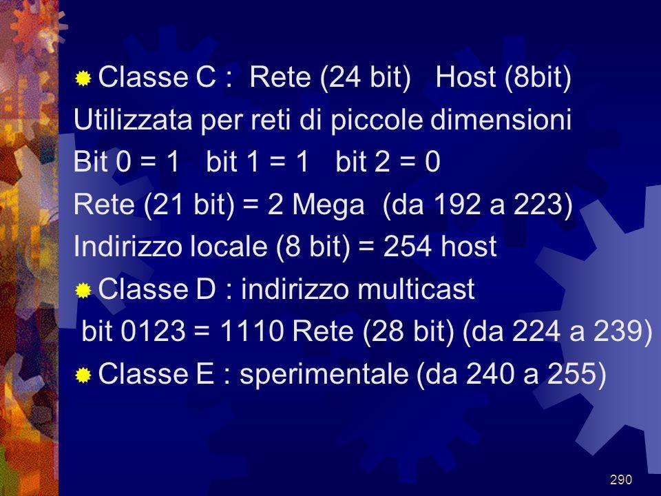 290  Classe C : Rete (24 bit) Host (8bit) Utilizzata per reti di piccole dimensioni Bit 0 = 1 bit 1 = 1 bit 2 = 0 Rete (21 bit) = 2 Mega (da 192 a 22