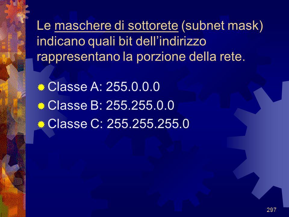 297 Le maschere di sottorete (subnet mask) indicano quali bit dell'indirizzo rappresentano la porzione della rete.  Classe A: 255.0.0.0  Classe B: 2