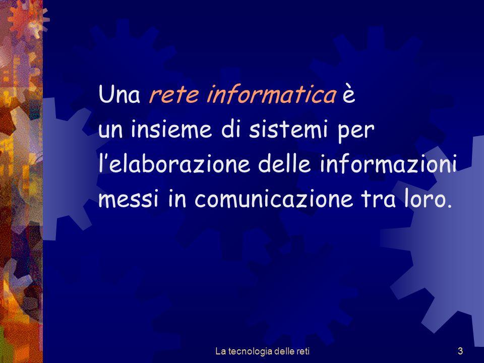 3 Una rete informatica è un insieme di sistemi per l'elaborazione delle informazioni messi in comunicazione tra loro. La tecnologia delle reti3