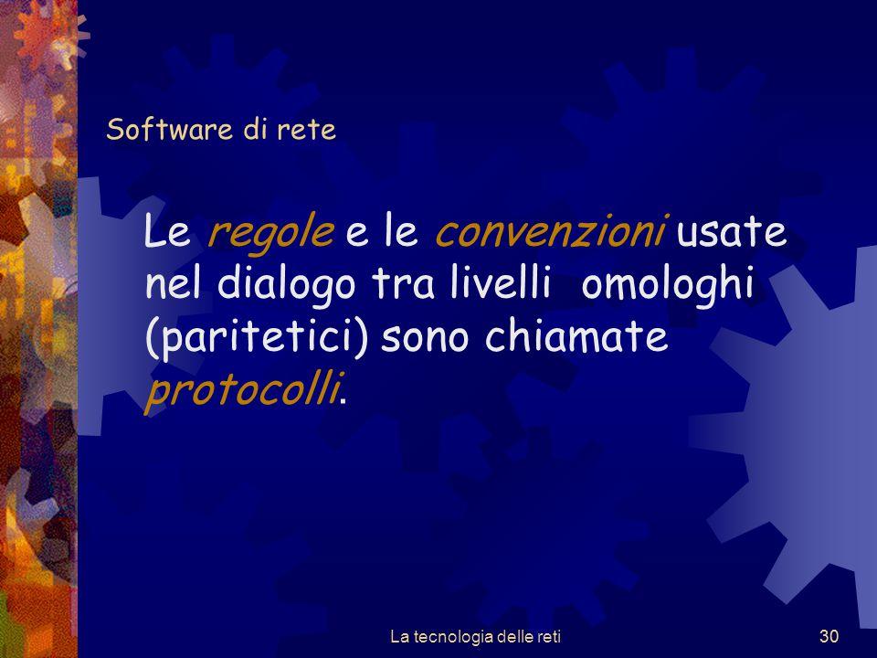 30 Software di rete Le regole e le convenzioni usate nel dialogo tra livelli omologhi (paritetici) sono chiamate protocolli. La tecnologia delle reti3