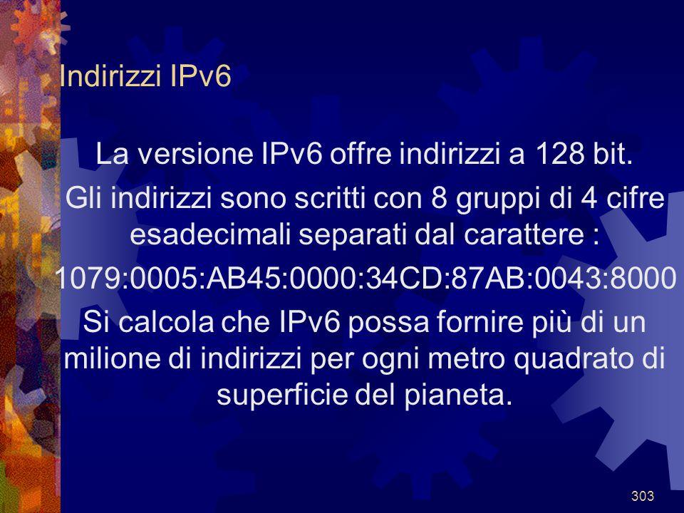 303 Indirizzi IPv6 La versione IPv6 offre indirizzi a 128 bit. Gli indirizzi sono scritti con 8 gruppi di 4 cifre esadecimali separati dal carattere :