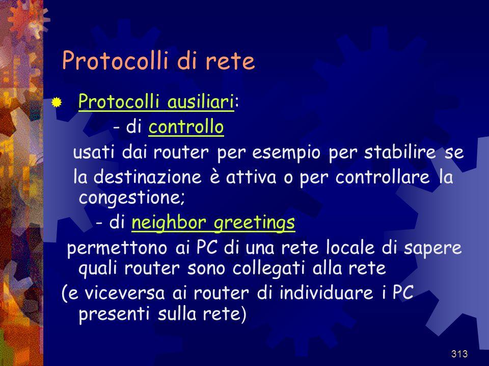 313 Protocolli di rete  Protocolli ausiliari: - di controllo usati dai router per esempio per stabilire se la destinazione è attiva o per controllare