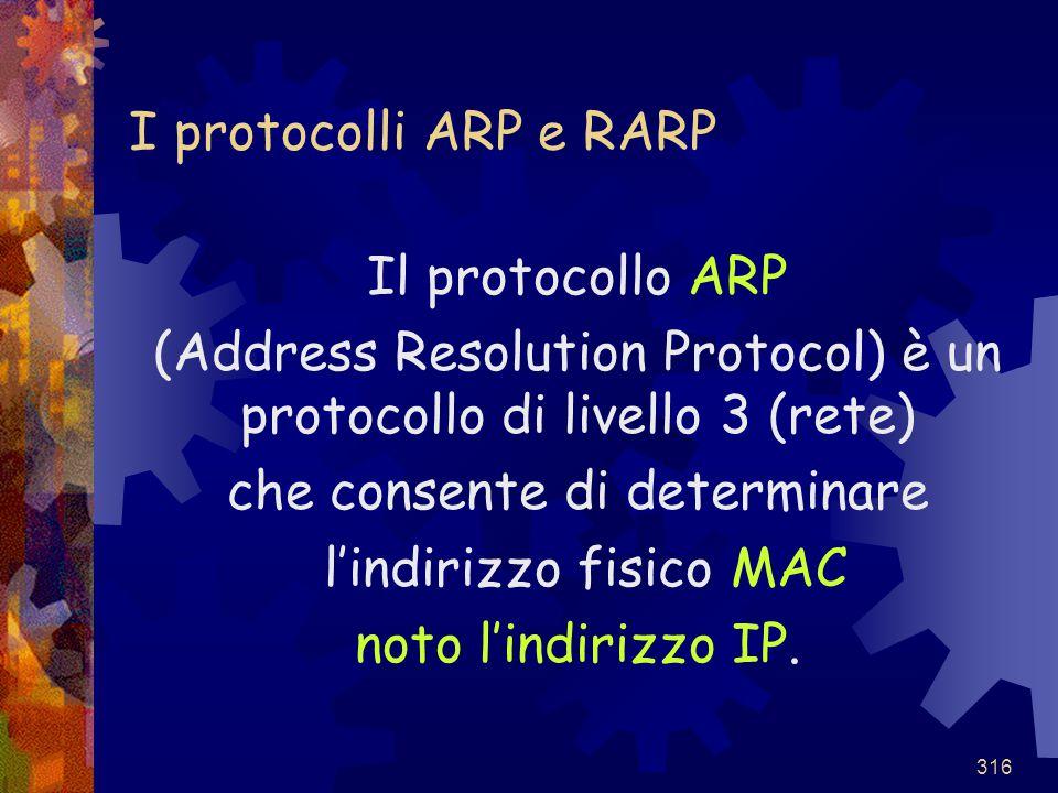 316 I protocolli ARP e RARP Il protocollo ARP (Address Resolution Protocol) è un protocollo di livello 3 (rete) che consente di determinare l'indirizz