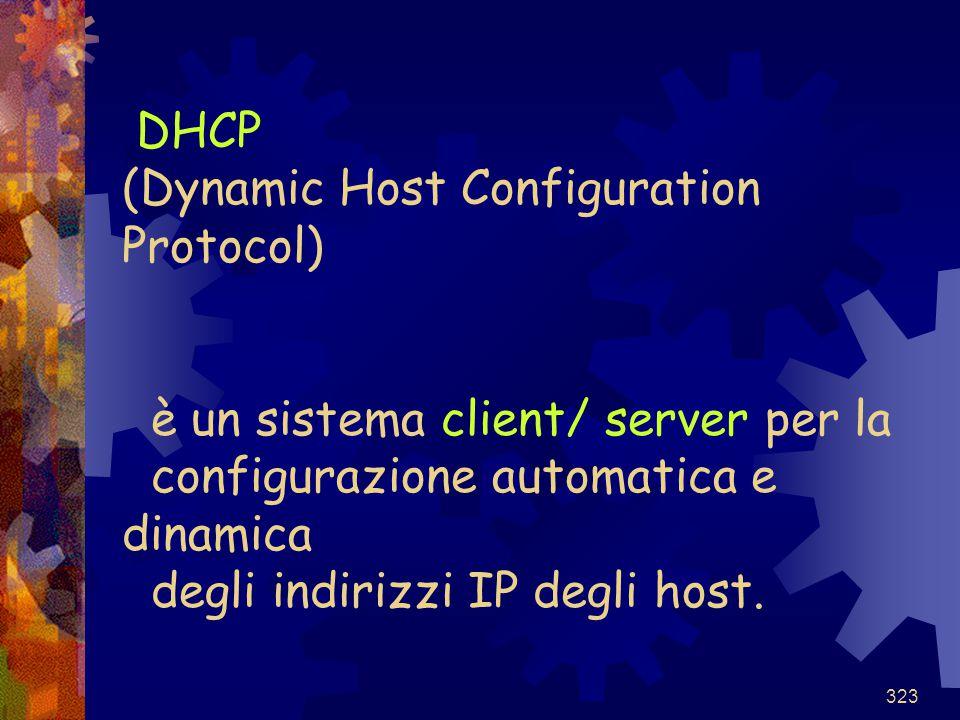 323 DHCP (Dynamic Host Configuration Protocol) è un sistema client/ server per la configurazione automatica e dinamica degli indirizzi IP degli host.