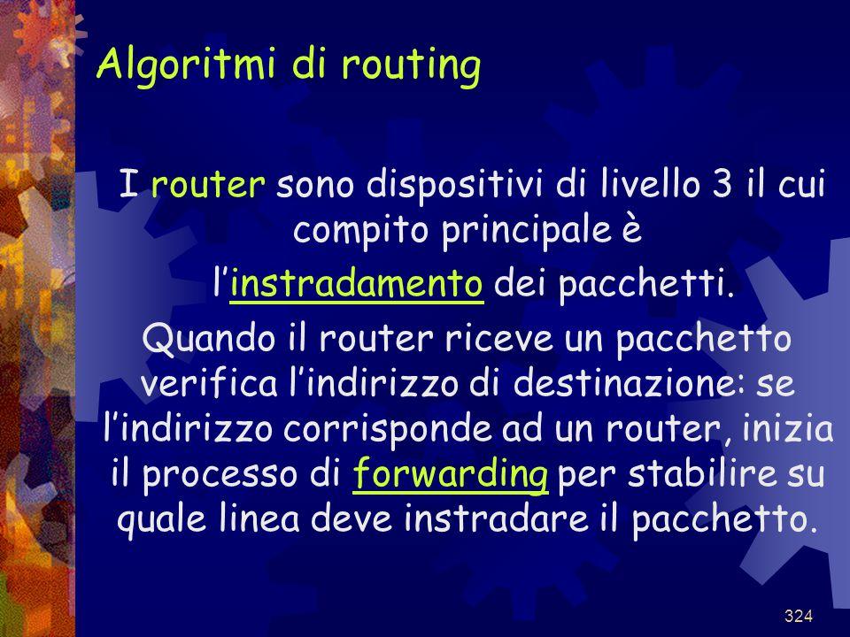 324 Algoritmi di routing I router sono dispositivi di livello 3 il cui compito principale è l'instradamento dei pacchetti. Quando il router riceve un