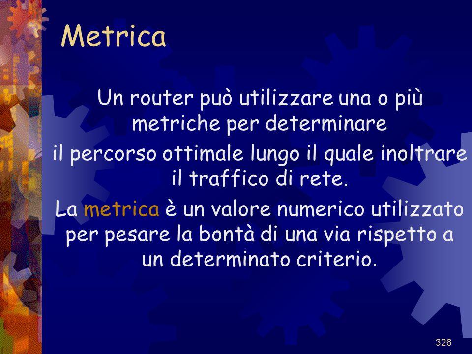 326 Metrica Un router può utilizzare una o più metriche per determinare il percorso ottimale lungo il quale inoltrare il traffico di rete. La metrica