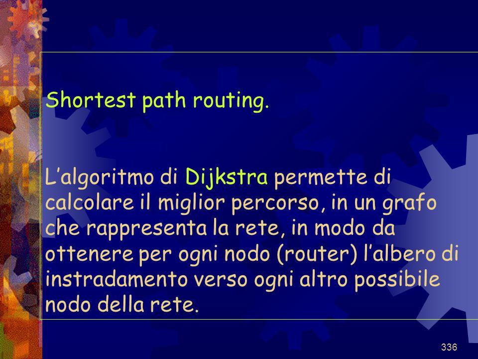 336 Shortest path routing. L'algoritmo di Dijkstra permette di calcolare il miglior percorso, in un grafo che rappresenta la rete, in modo da ottenere