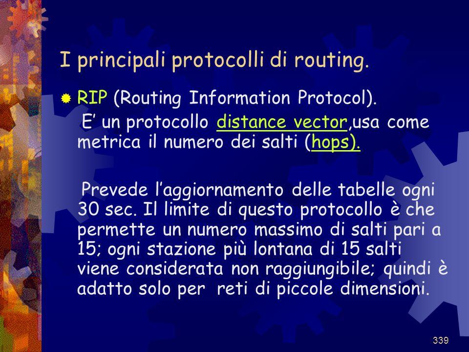 339 I principali protocolli di routing.  RIP (Routing Information Protocol). E' un protocollo distance vector,usa come metrica il numero dei salti (h