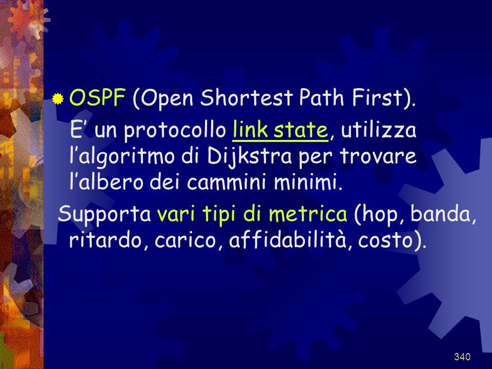 340  OSPF (Open Shortest Path First). E' un protocollo link state, utilizza l'algoritmo di Dijkstra per trovare l'albero dei cammini minimi. Supporta