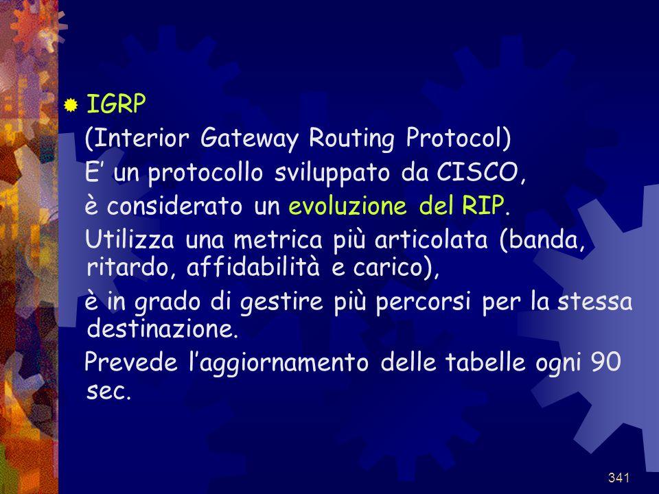 341  IGRP (Interior Gateway Routing Protocol) E' un protocollo sviluppato da CISCO, è considerato un evoluzione del RIP. Utilizza una metrica più art