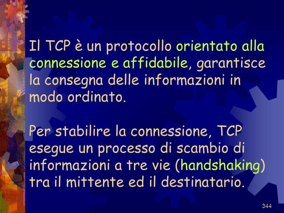 344 Il TCP è un protocollo orientato alla connessione e affidabile, garantisce la consegna delle informazioni in modo ordinato. Per stabilire la conne