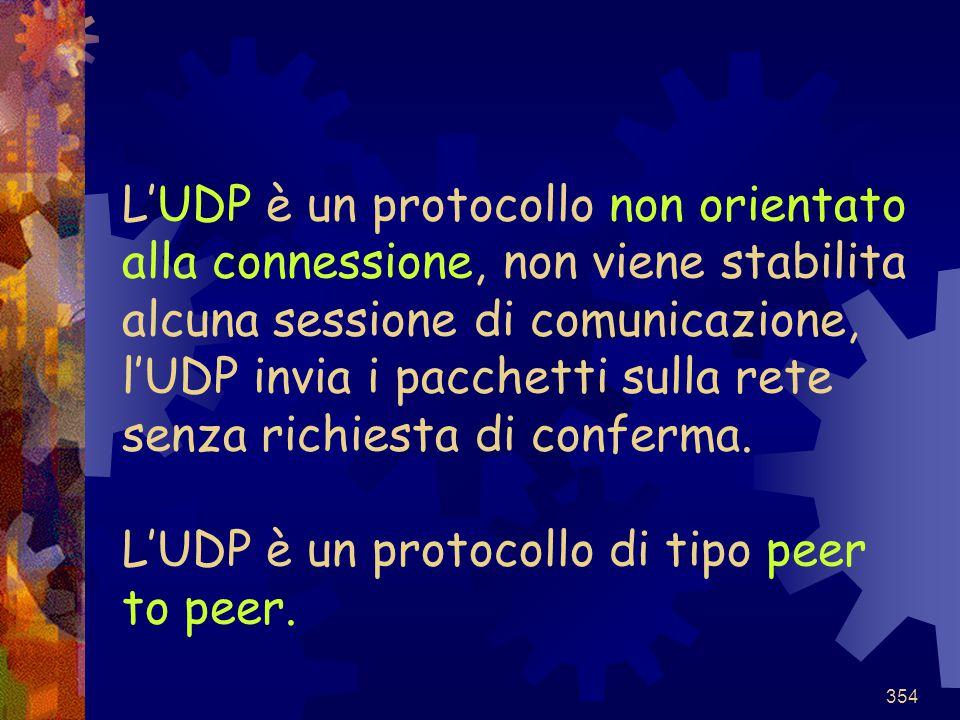 354 L'UDP è un protocollo non orientato alla connessione, non viene stabilita alcuna sessione di comunicazione, l'UDP invia i pacchetti sulla rete sen