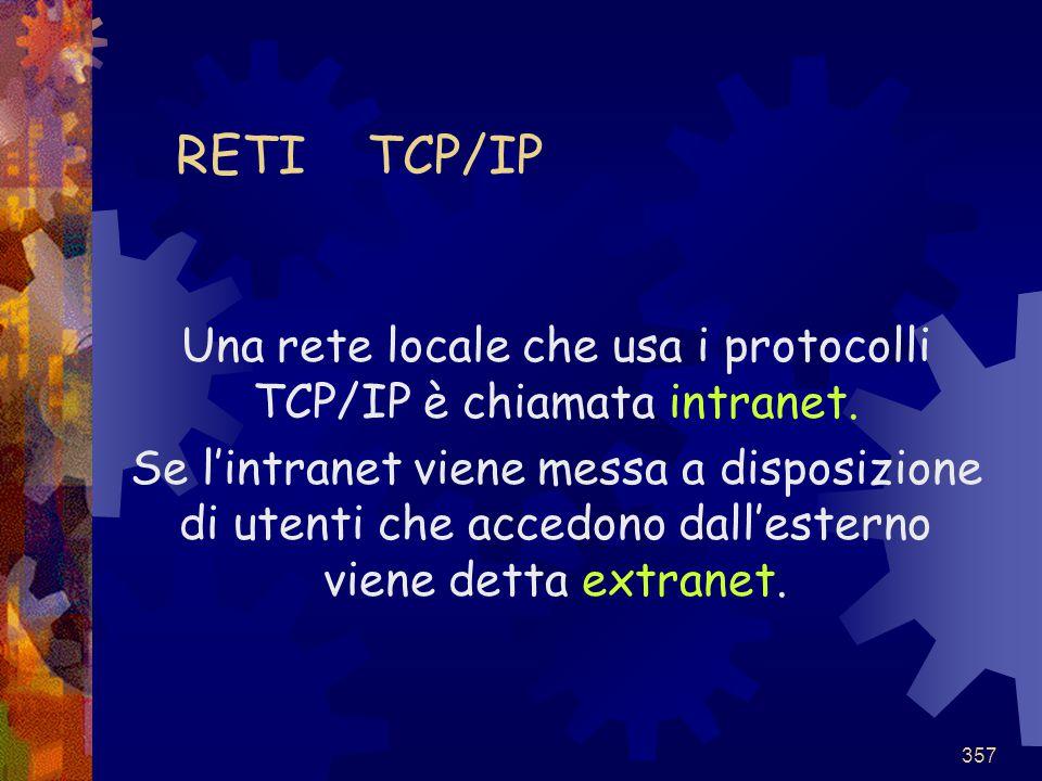 357 RETI TCP/IP Una rete locale che usa i protocolli TCP/IP è chiamata intranet. Se l'intranet viene messa a disposizione di utenti che accedono dall'